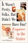 It Wasn't Pretty, Folks, But Didn't We Have Fun?: Esquire in the Sixties