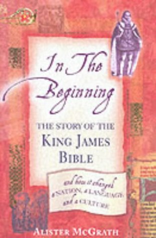 In The Beginning - The Story Of The King James Bible by Alister E. McGrath