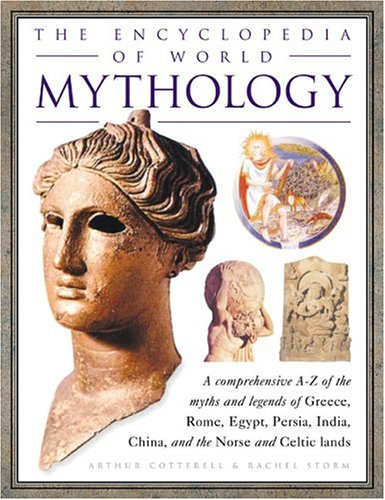 The Encyclopedia of World Mythology: A Comprehensive A-Z of the Myths and Legends of Greece, Rome, Egypt, Persia, India, China, and the Norse and Celtic Lands