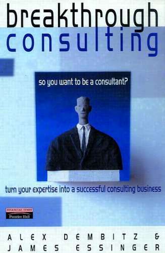 Breakthrough Consulting: So You Want To Be A Consultant? Turn Your Expertise Into A Successful Consulting Business