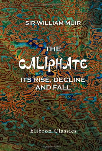 The Caliphate: Its Rise, Decline, And Fall