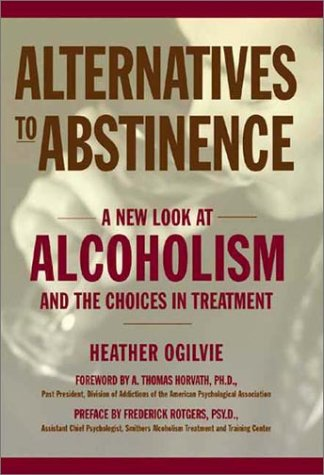 Alternatives to Abstinence: A New Look at Alcoholism and the Choices in Treatment