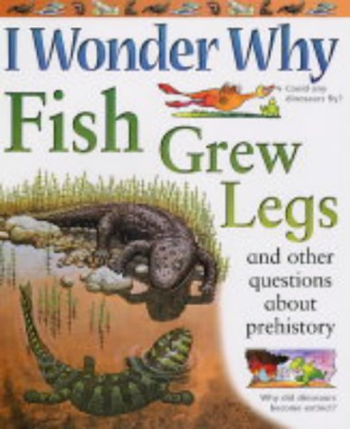 I Wonder Why Fish Grew Legs: And Other Questions About Prehistoric Life