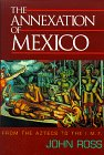 The Annexation of Mexico: From the Aztecs to the Imf : One Reporter's Journey Through History