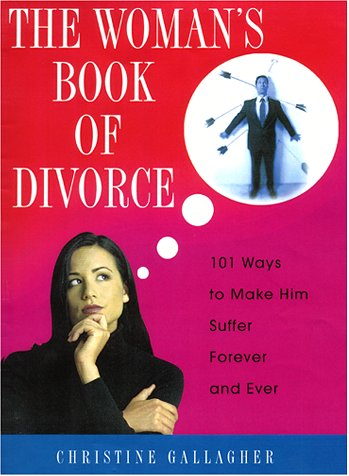 The Woman's Book Of Divorce: 101 Ways to Make Him Suffer Forever and Ever