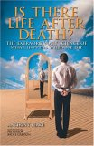Is There Life After Death? The Extraordinary Science Of What Happens When We Die: Why Science Is Taking The Idea Of An Afterlife Seriously