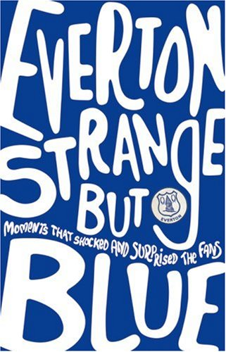 Everton, Strange But Blue: Moments That Shocked and Surprised the Fans. Written by Gavin Buckland