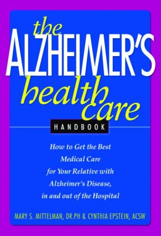 The Alzheimer's Health Care Handbook: How to get the Best Medical Care for Your Relative with Alzheimer's Disease, In and Out of the Hospital