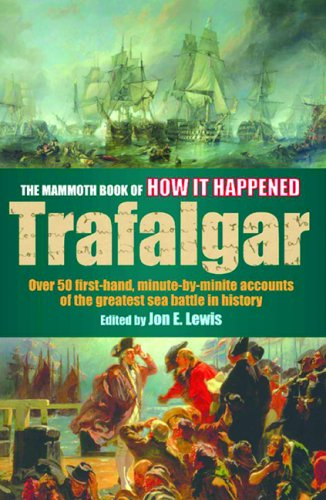 The Mammoth Book of How It Happened: The Battle of Trafalgar: Over 50 First-Hand, Minute-By-Minute Accounts of the Greatest Sea Battle in History