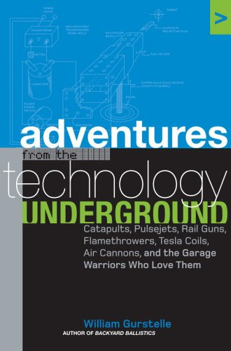 Adventures from the Technology Underground: Catapults, Pulsejets, Rail Guns, Flamethrowers, Tesla Coils, Air Cannons and the Garage Warriors Who Love