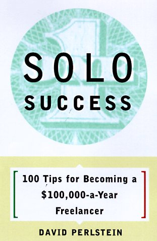 Solo Success: 100 Tips for Becoming a $100,000-a-Year Freelancer