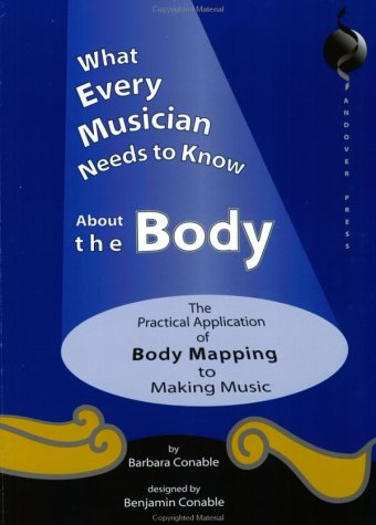 What Every Musician Needs To Know About The Body by Barbara Conable