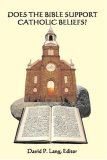 Does The Bible Support Catholic Beliefs?: A Scriptural Defense Of Catholic Doctrines