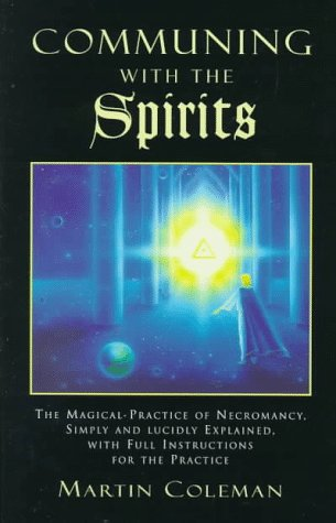 Communing With The Spirits: The Magical Practice Of Necromancy Simply And Lucidly Explained, With Full Instructions For The Practice