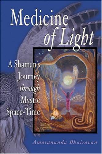 Medicine of Light: A Shamans Journey Through Mystic Space-Time