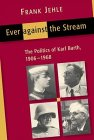 Ever Against the Stream: The Politics of Karl Barth, 1906-1968