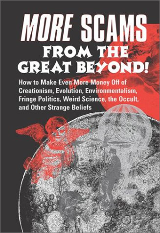 More Scams from the Great Beyond!: How to Make Even More Money Off the Creationism, Evolution, Environmentalism, Fringe Politics, Weird Science, the Occult, and Other Strange Beliefs