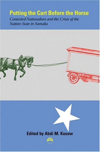 Putting the Cart Before the Horse: Contested Nationalism and the Crisis of the Nation-State in Somalia