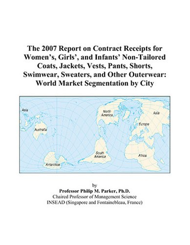 The 2007 Report on Contract Receipts for Women's, Girls', and Infants' Non-Tailored Coats, Jackets, Vests, Pants, Shorts, Swimwear, Sweaters, and Other Outerwear: World Market Segmentation by City