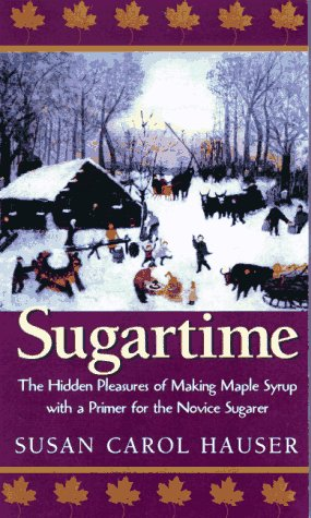 Sugartime: The Hidden Pleasures of Making Maples Syrup