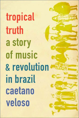 Tropical Truth: A Story of Music and Revolution in Brazil