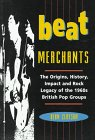 Beat Merchants: The Origins, History, Impact, and Rock Legacy of the 1960's British Pop Groups
