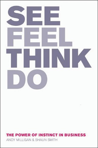 See, Feel, Think, Do: The Power Of Instinct In Business