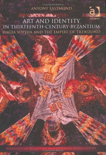 Art and Identity in Thirteenth-Century Byzantium: Hagia Sophia and the Empire of Trebizond (Birmingham Byzantine and Ottoman Monographs)