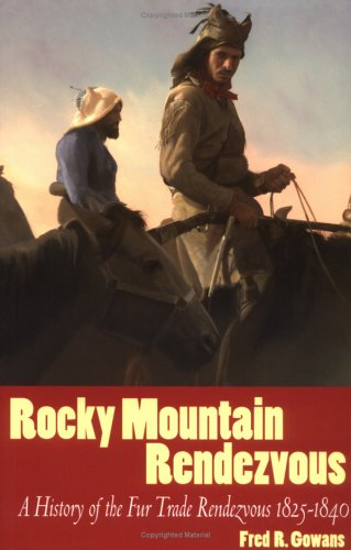 Rocky Mountain Rendezvous: The History of the Fur Trade Rendezvous 1825-1840