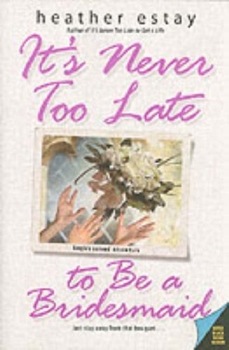 It's Never Too Late to Be a Bridesmaid by Heather Estay