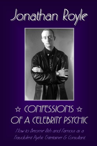 Confessions of a Celebrity Psychic: How to Become Rich & Famous as a Fraudalent Psychic Entertainer & Consultant