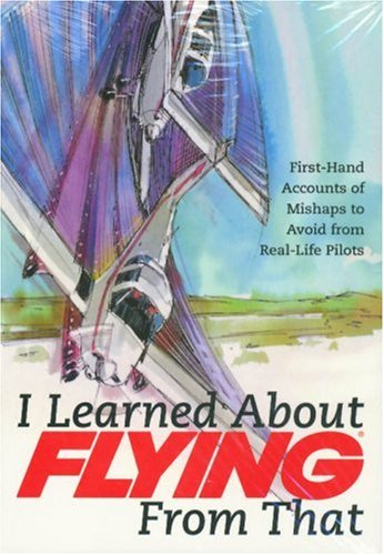 I Learned about Flying from That, Volume 4: First-Hand Accounts of Mishaps to Avoid from Real-Life Pilots
