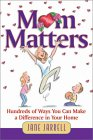 Mom Matters: Hundreds of Ways You Can Make a Difference in Your Home