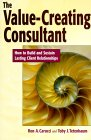 The Value Creating Consultant: How To Build And Sustain Lasting Client Relationships