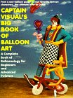 Captain Visual's Big Book Of Balloon Art: A Complete Book of Balloonology for Beginners and Advanced Twisters