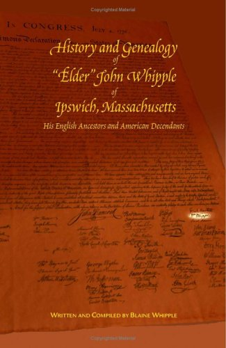 "History and Genealogy of ""Elder"" John Whipple of Ipswich, Massachusetts His English Ancestors and American Descendants"
