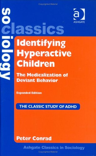 Identifying Hyperactive Children: The Medicalization of Deviant Behavior (Ashgate Classics in Sociology) (Ashgate Classics in Sociology)