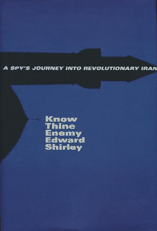 Know Thine Enemy: A Spys's Journey Into Revolutionary Iran