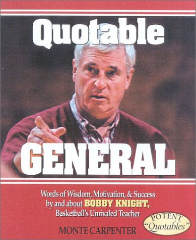Quotable General: Words of Wisdom, Motivation, and Success by and about Bobby Knight, Basketball's Unrivaled Teacher