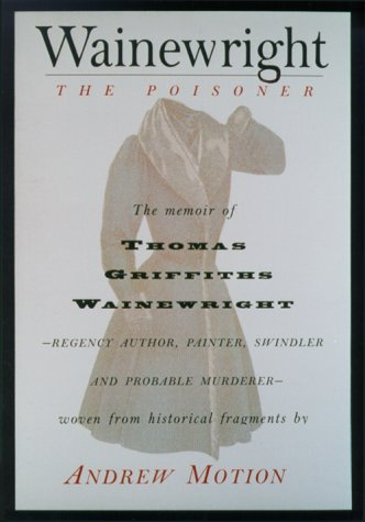 Wainewright the Poisoner The Memoir of Thomas Griffiths Wainewrigh - Regency author, painter, swindler, and probable murderer - brilliantly woven from historical fragments