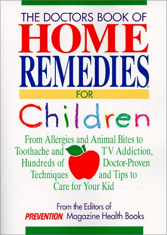 The Doctors Book of Home Remedies for Children: From Allergies and Animal Bites to Toothache and TV Addiction, Hundreds of Doctor-Proven Techniques and Tips to Care for Your Kid