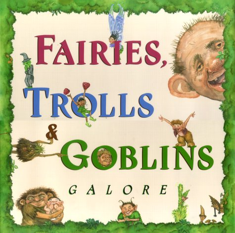 Fairies, Trolls, & Goblins Galore: Poems about Fantastic Creatures