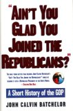 Ain't You Glad You Joined the Republicans? A Short History of... by John Calvin Batchelor