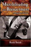 Muzzleloading And Reenactment: A Beginner's Guide