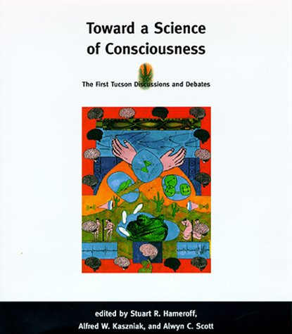 Toward a Science of Consciousness: The First Tucson Discussions and Debates