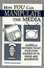 How You Can Manipulate the Media: Guerrilla Methods to Get Your Story Covered by TV, Radio, and Newspapers
