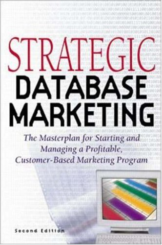Strategic Database Marketing: The Masterplan for Starting and Managing a Profitable Customer-Based Marketing Program
