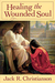 Healing The Wounded Soul by Jack R. Christianson