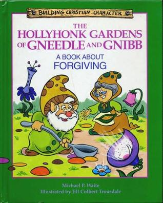 The Hollyhonk Gardens of Gneedle and Gnibb: A Book about Forgiving