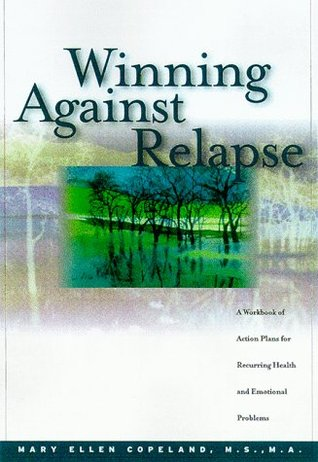 Winning Against Relapse: A Workbook Of Action Plans For Recurring Health And Emotional Problems